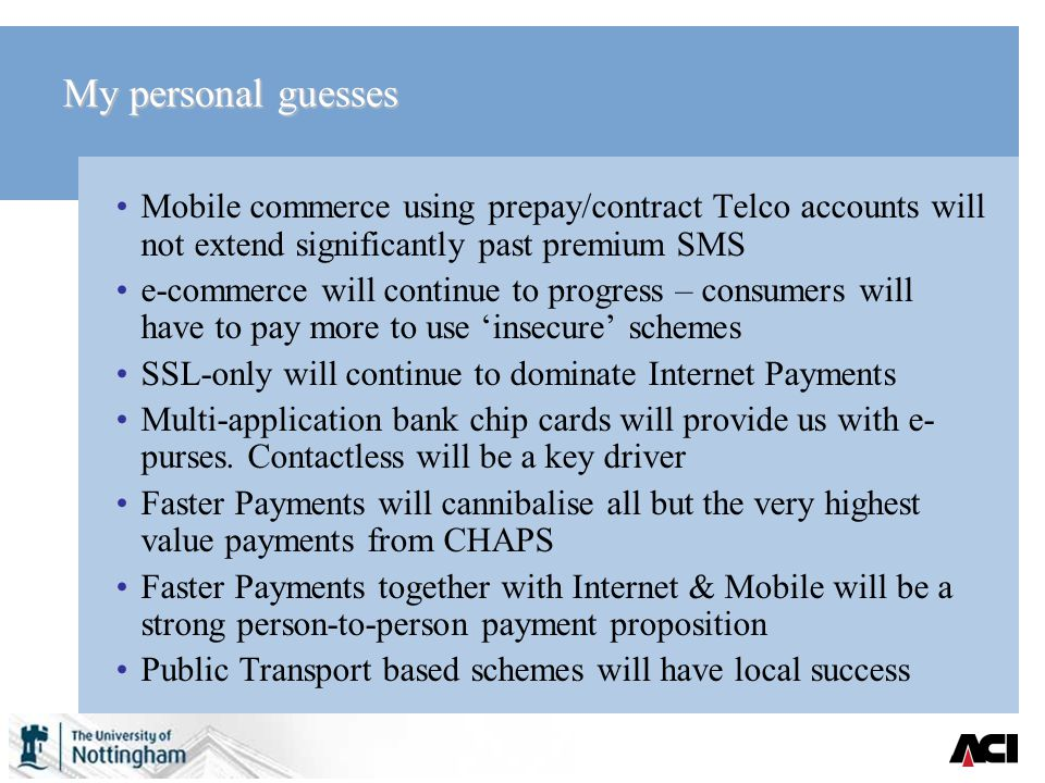 My personal guesses Mobile commerce using prepay/contract Telco accounts will not extend significantly past premium SMS e-commerce will continue to progress – consumers will have to pay more to use insecure schemes SSL-only will continue to dominate Internet Payments Multi-application bank chip cards will provide us with e- purses.