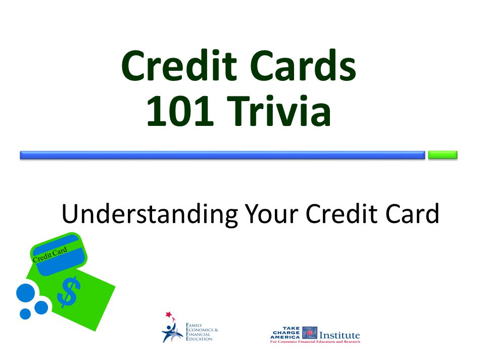 © Family Economics & Financial Education – Updated May 2011– Credit Unit – Credit Card Trivia – Slide 2 Funded by a grant from Take Charge America, Inc.