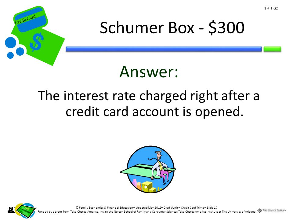 © Family Economics & Financial Education – Updated May 2011– Credit Unit – Credit Card Trivia – Slide 17 Funded by a grant from Take Charge America, Inc.