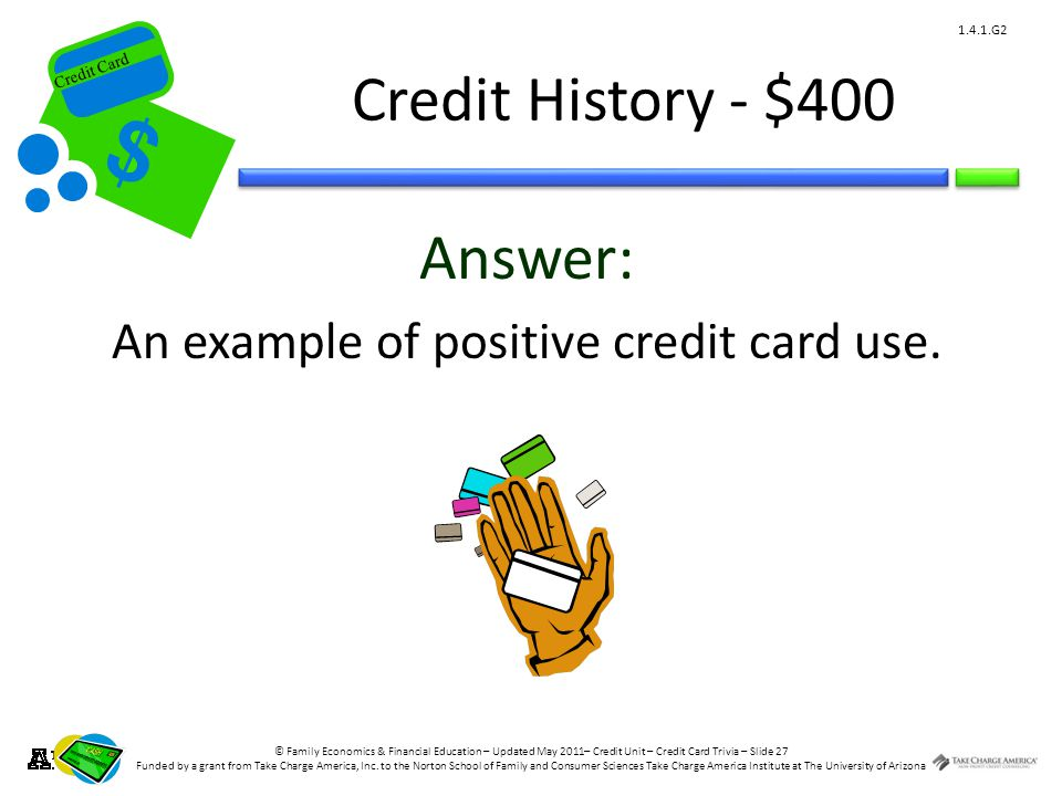 © Family Economics & Financial Education – Updated May 2011– Credit Unit – Credit Card Trivia – Slide 27 Funded by a grant from Take Charge America, Inc.