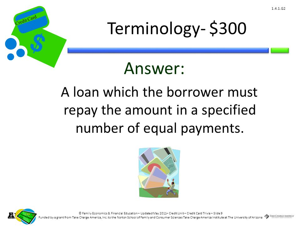 © Family Economics & Financial Education – Updated May 2011– Credit Unit – Credit Card Trivia – Slide 9 Funded by a grant from Take Charge America, Inc.