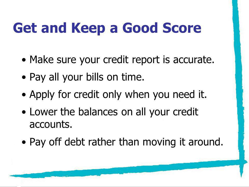 Get and Keep a Good Score Make sure your credit report is accurate. Pay all your bills on time. Apply for credit only when you need it. Lower the bala