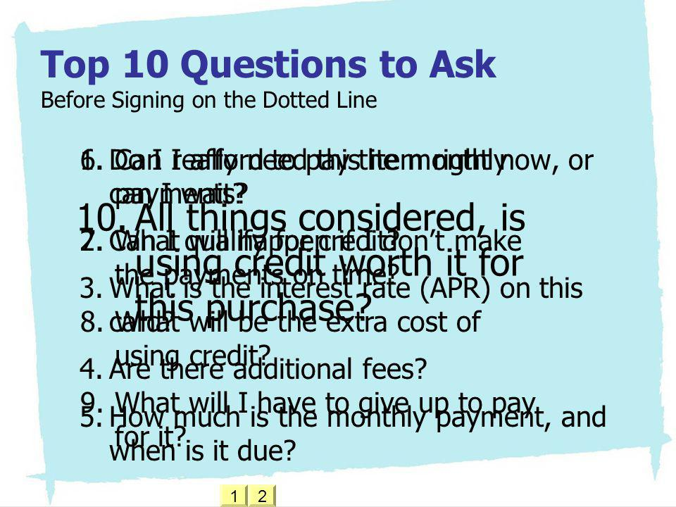 Top 10 Questions to Ask Before Signing on the Dotted Line 1.Do I really need this item right now, or can I wait? 2.Can I qualify for credit? 3.What is