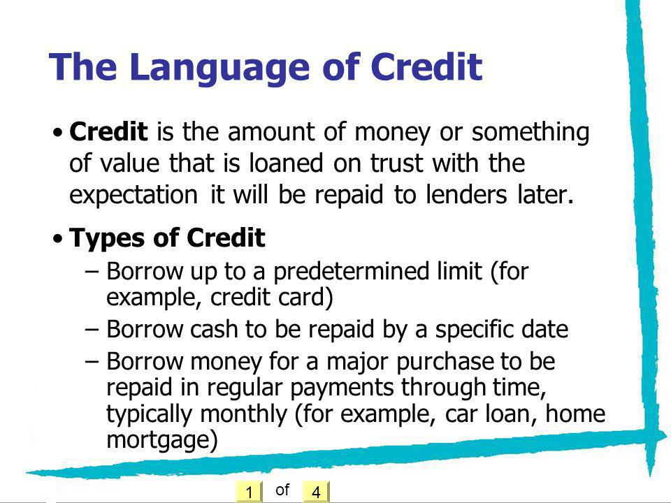 Credit is the amount of money or something of value that is loaned on trust with the expectation it will be repaid to lenders later. Types of Credit –