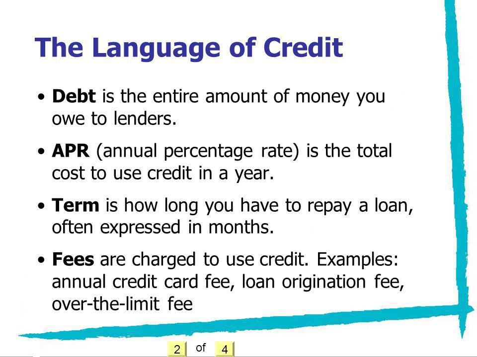 Debt is the entire amount of money you owe to lenders. APR (annual percentage rate) is the total cost to use credit in a year. Term is how long you ha
