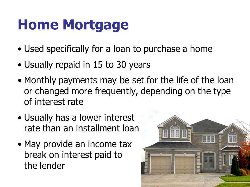 Home Mortgage Used specifically for a loan to purchase a home Usually repaid in 15 to 30 years Monthly payments may be set for the life of the loan or