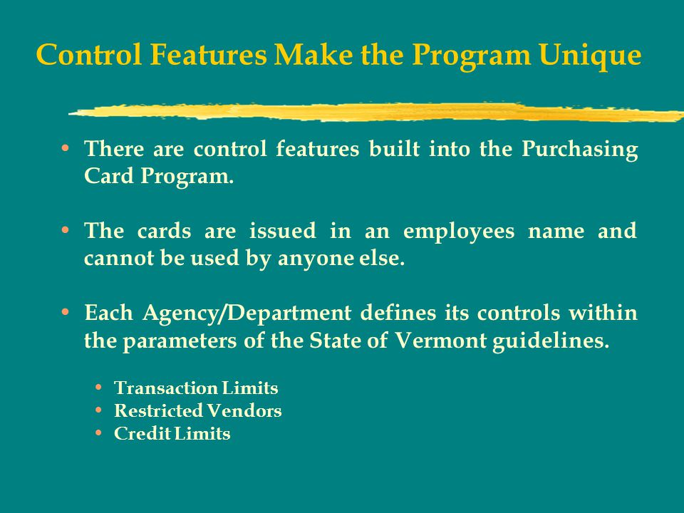 Control Features Make the Program Unique There are control features built into the Purchasing Card Program.