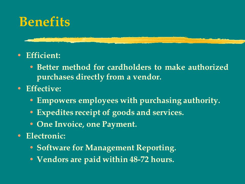 Benefits Efficient: Better method for cardholders to make authorized purchases directly from a vendor.