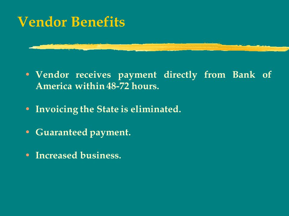 Vendor Benefits Vendor receives payment directly from Bank of America within 48-72 hours.