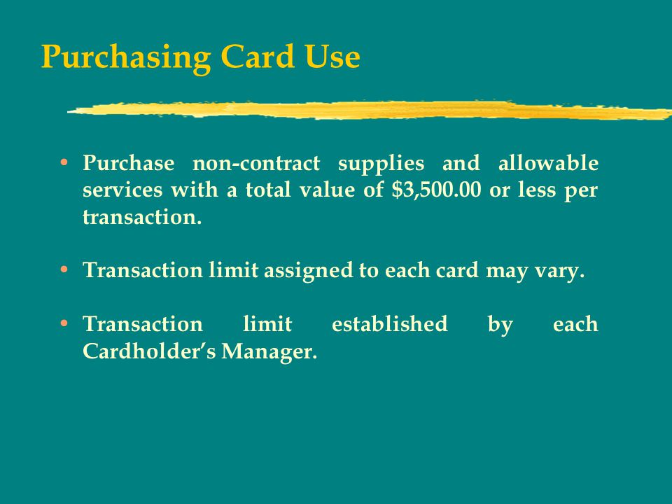 Purchasing Card Use Purchase non-contract supplies and allowable services with a total value of $3, or less per transaction.