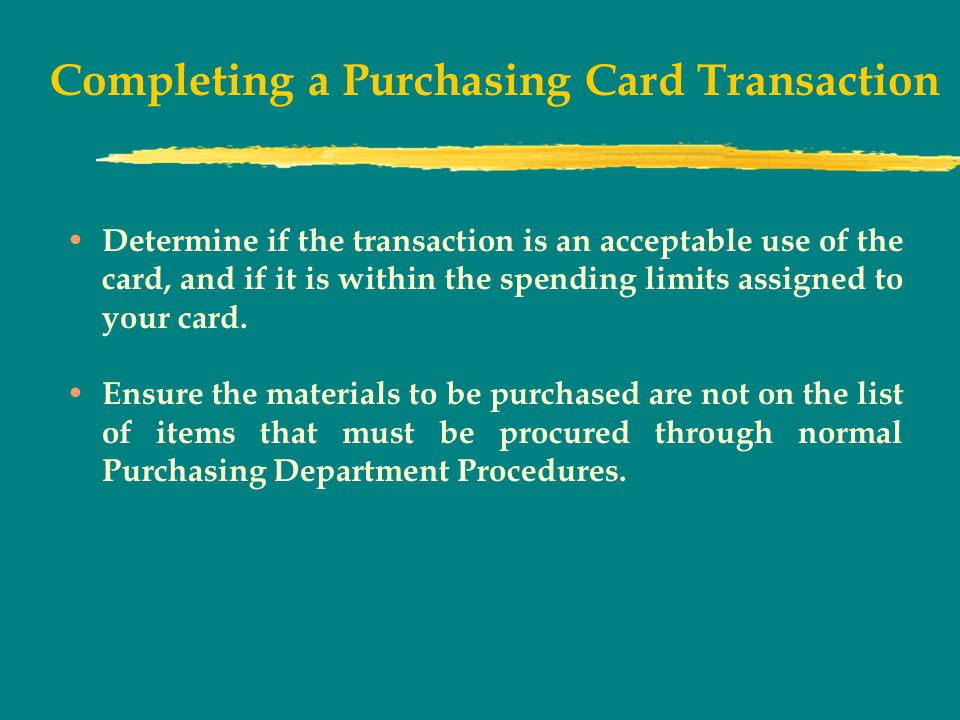 Completing a Purchasing Card Transaction Determine if the transaction is an acceptable use of the card, and if it is within the spending limits assigned to your card.