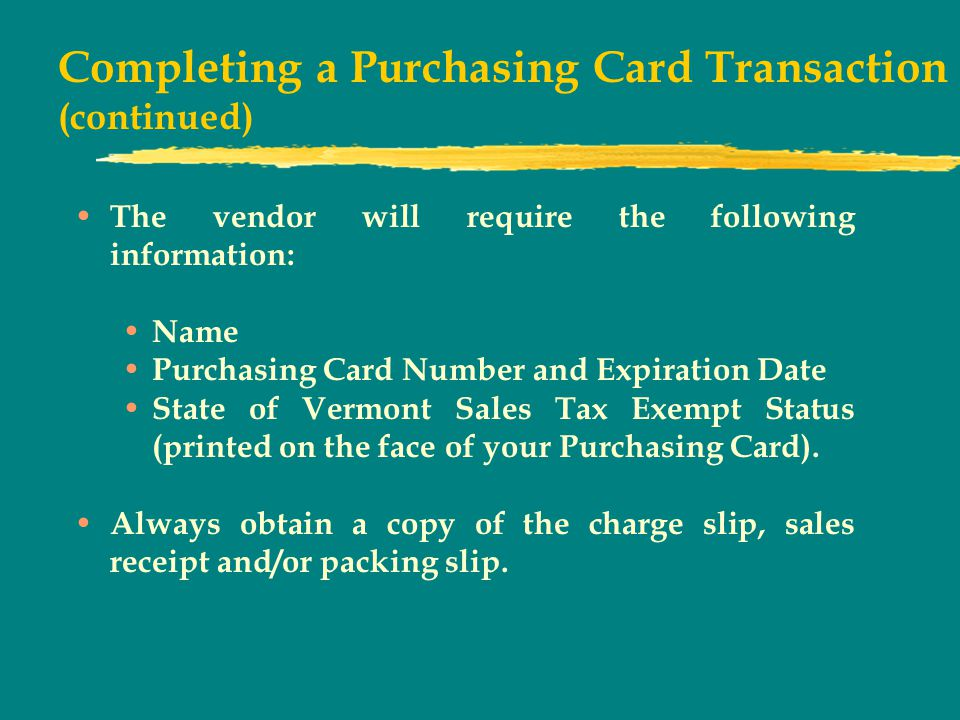 Completing a Purchasing Card Transaction (continued) The vendor will require the following information: Name Purchasing Card Number and Expiration Date State of Vermont Sales Tax Exempt Status (printed on the face of your Purchasing Card).