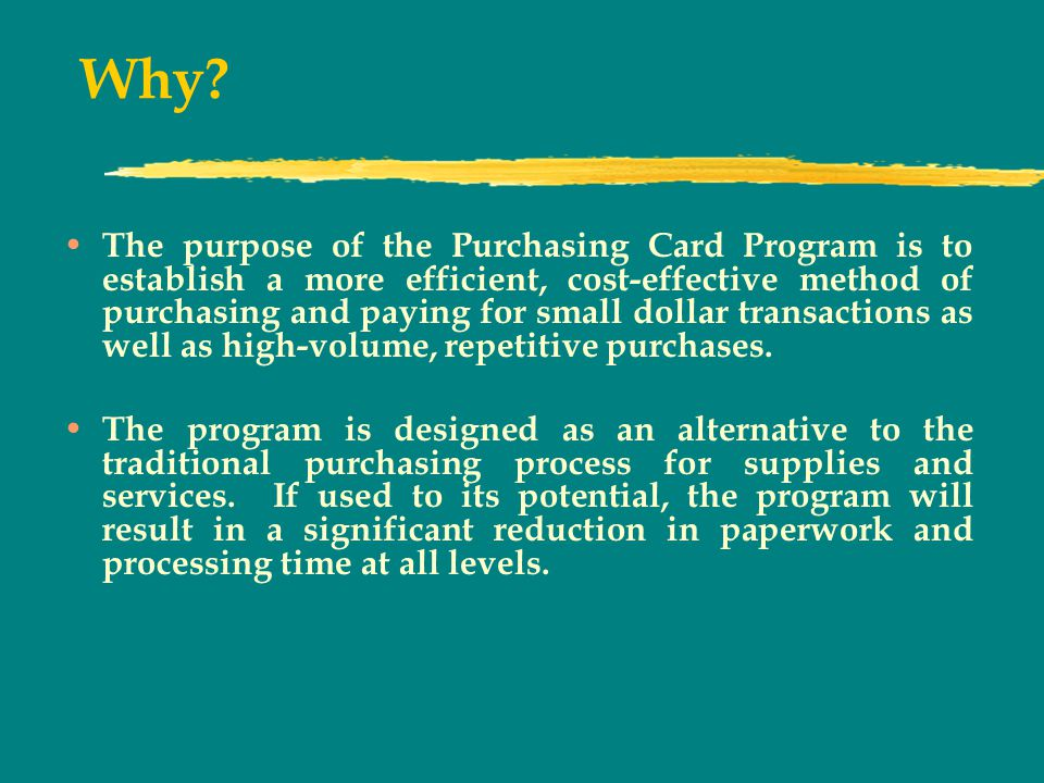 Why? The purpose of the Purchasing Card Program is to establish a more efficient, cost-effective method of purchasing and paying for small dollar tran