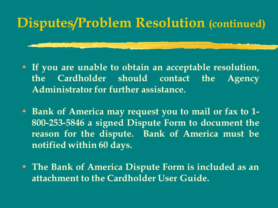 Disputes/Problem Resolution (continued) If you are unable to obtain an acceptable resolution, the Cardholder should contact the Agency Administrator for further assistance.