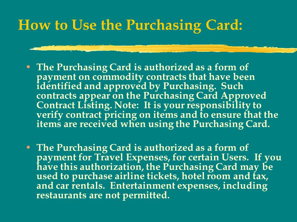 How to Use the Purchasing Card: The Purchasing Card is authorized as a form of payment on commodity contracts that have been identified and approved by Purchasing.