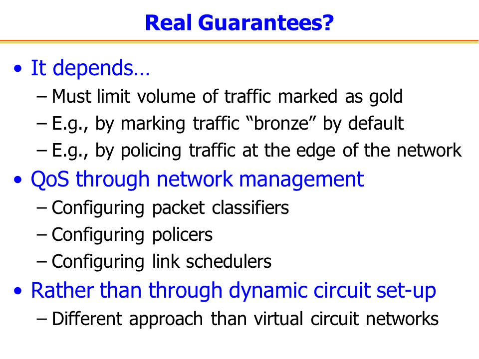Real Guarantees? It depends… –Must limit volume of traffic marked as gold –E.g., by marking traffic bronze by default –E.g., by policing traffic at th