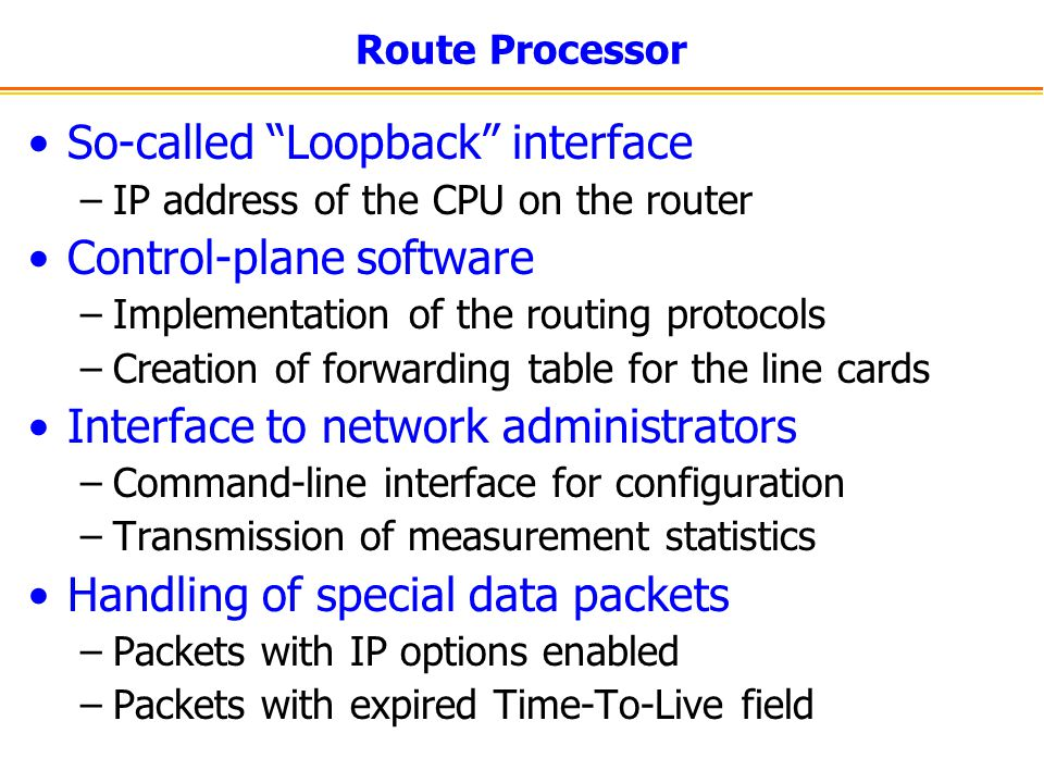 Route Processor So-called Loopback interface –IP address of the CPU on the router Control-plane software –Implementation of the routing protocols –Cre