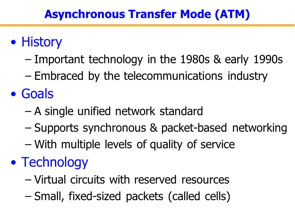 Asynchronous Transfer Mode (ATM) History –Important technology in the 1980s & early 1990s –Embraced by the telecommunications industry Goals –A single