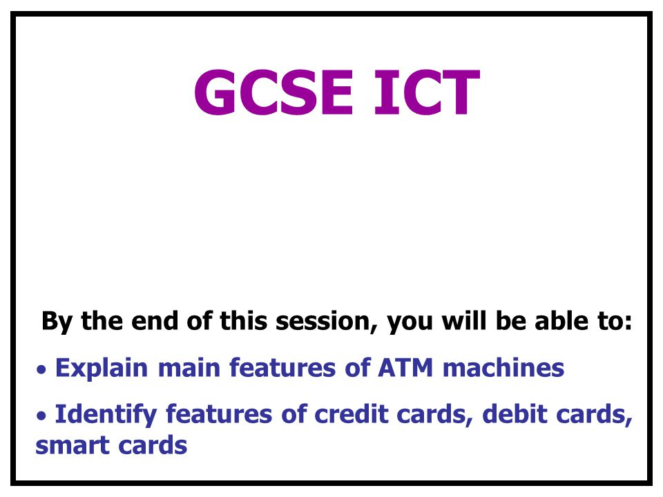 GCSE ICT By the end of this session, you will be able to: Explain main features of ATM machines Identify features of credit cards, debit cards, smart