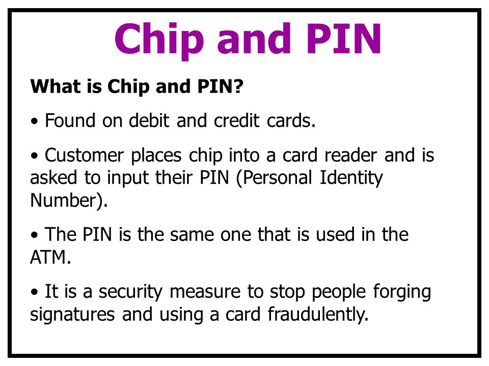 Chip and PIN What is Chip and PIN? Found on debit and credit cards. Customer places chip into a card reader and is asked to input their PIN (Personal
