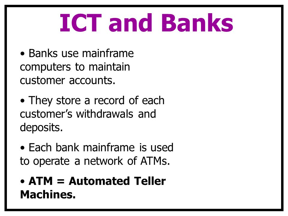 ICT and Banks Banks use mainframe computers to maintain customer accounts. They store a record of each customers withdrawals and deposits. Each bank m