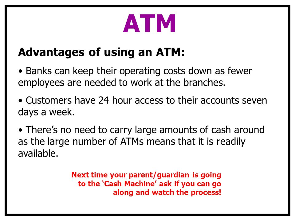 ATM Advantages of using an ATM: Banks can keep their operating costs down as fewer employees are needed to work at the branches. Customers have 24 hou