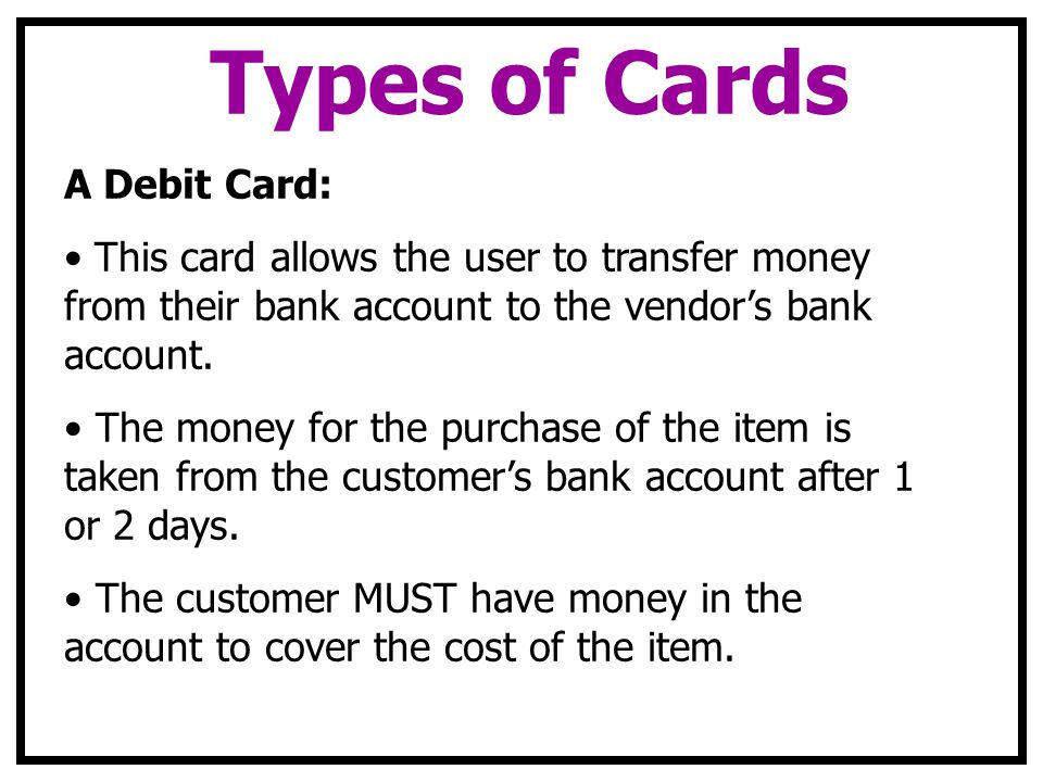 Types of Cards A Debit Card: This card allows the user to transfer money from their bank account to the vendors bank account.