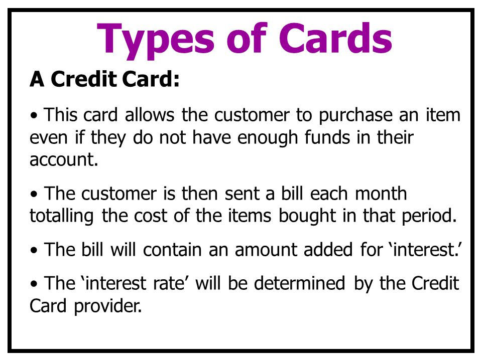 Types of Cards A Credit Card: This card allows the customer to purchase an item even if they do not have enough funds in their account.