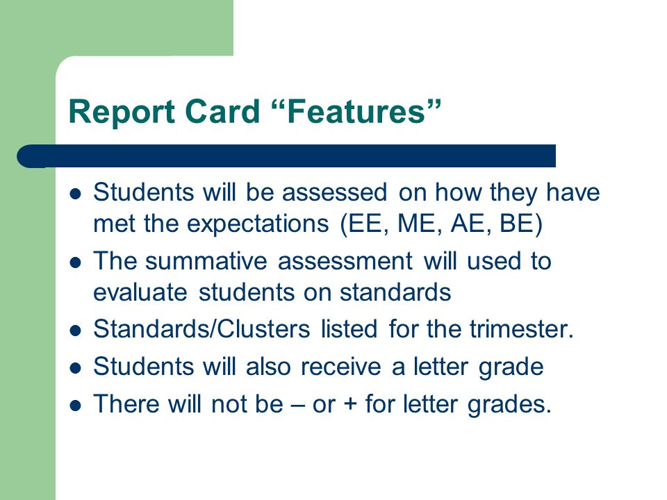 Report Card Features Students will be assessed on how they have met the expectations (EE, ME, AE, BE) The summative assessment will used to evaluate students on standards Standards/Clusters listed for the trimester.