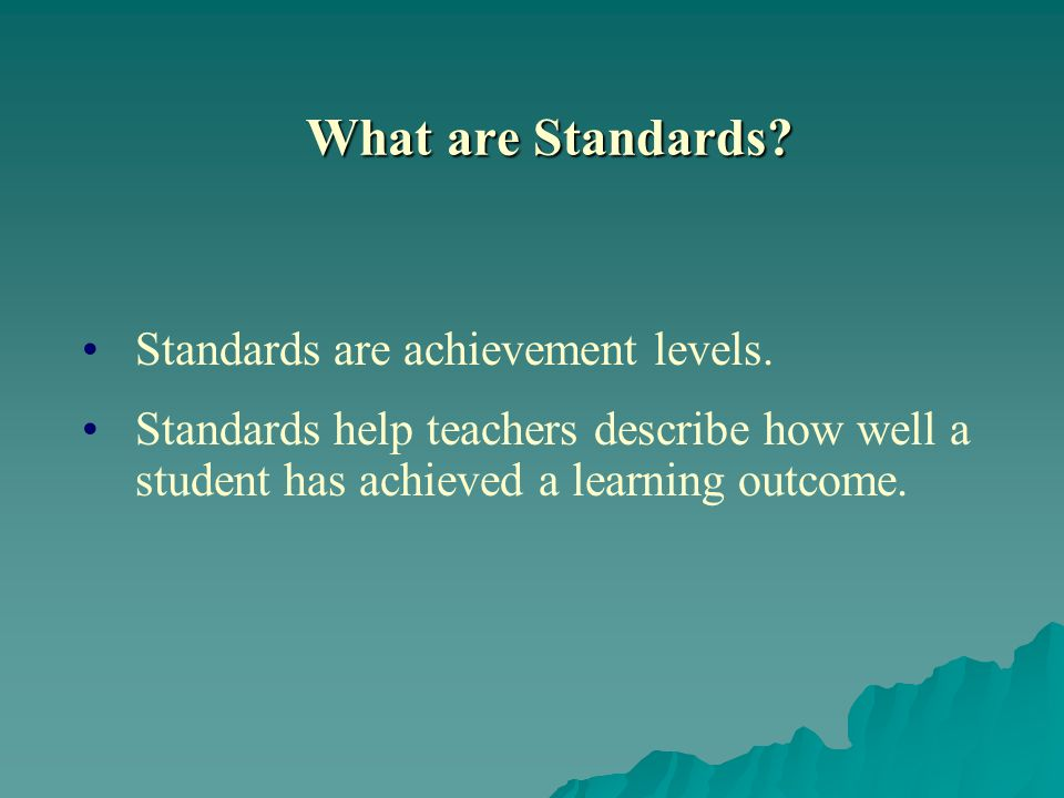 What are Standards. Standards are achievement levels.
