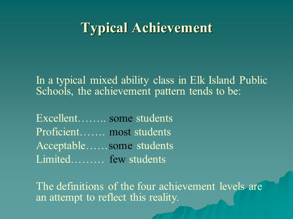 Typical Achievement In a typical mixed ability class in Elk Island Public Schools, the achievement pattern tends to be: Excellent……..some students Proficient…….most students Acceptable……some students Limited………few students The definitions of the four achievement levels are an attempt to reflect this reality.