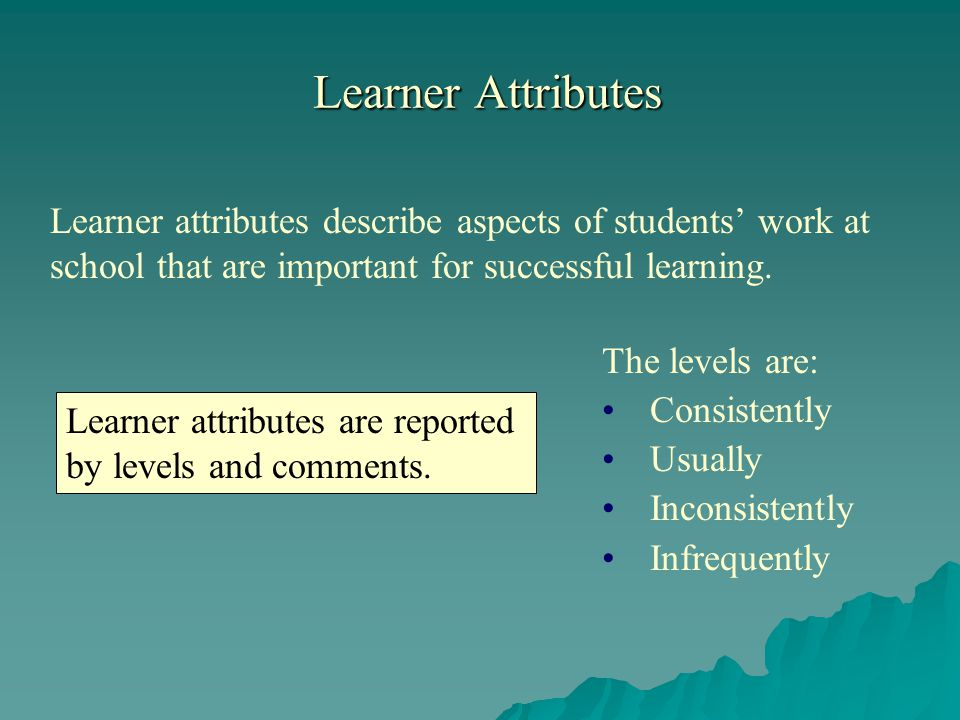 Learner Attributes Learner attributes describe aspects of students work at school that are important for successful learning.