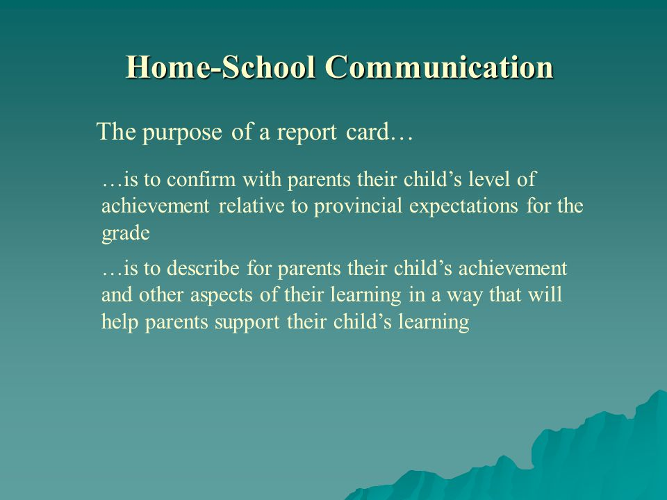 The purpose of a report card… …is to confirm with parents their childs level of achievement relative to provincial expectations for the grade …is to describe for parents their childs achievement and other aspects of their learning in a way that will help parents support their childs learning Home-School Communication