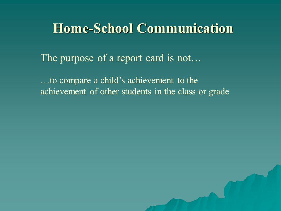…to compare a childs achievement to the achievement of other students in the class or grade Home-School Communication The purpose of a report card is not…