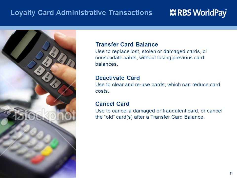 11 Loyalty Card Administrative Transactions Transfer Card Balance Use to replace lost, stolen or damaged cards, or consolidate cards, without losing p