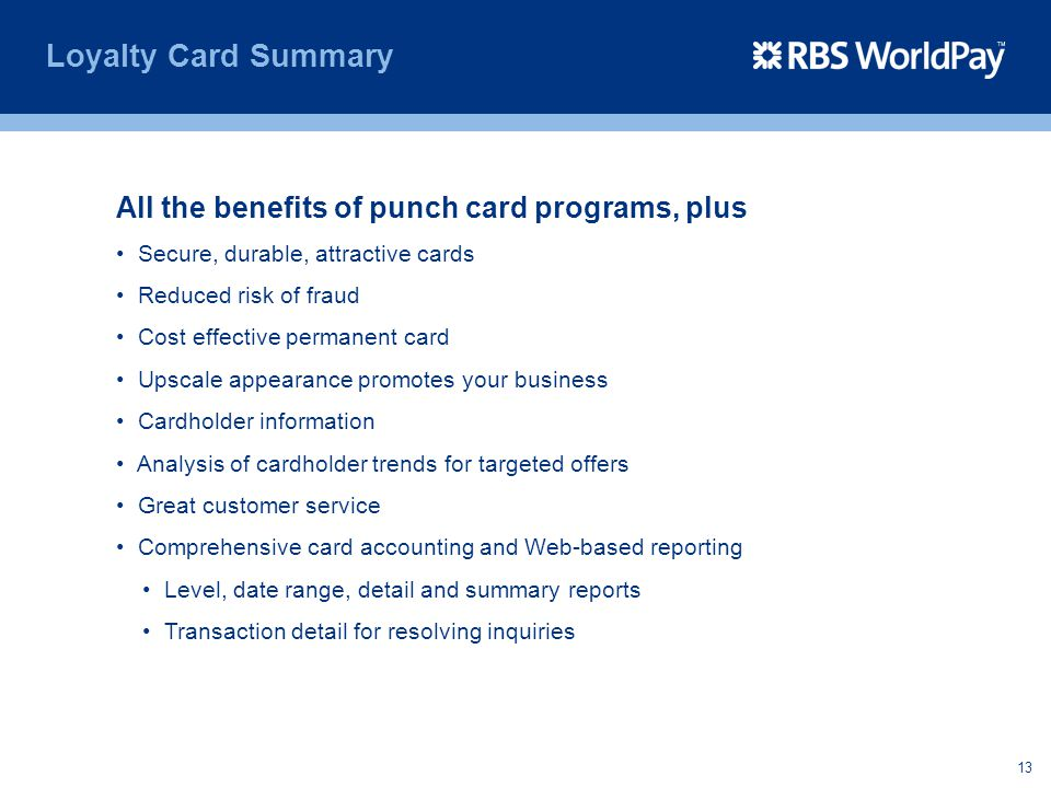 13 Loyalty Card Summary All the benefits of punch card programs, plus Secure, durable, attractive cards Reduced risk of fraud Cost effective permanent