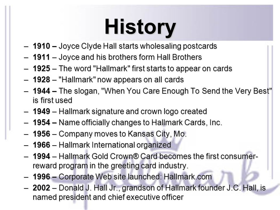 History –1910 – Joyce Clyde Hall starts wholesaling postcards –1911 – Joyce and his brothers form Hall Brothers –1925 – The word Hallmark first starts to appear on cards –1928 – Hallmark now appears on all cards –1944 – The slogan, When You Care Enough To Send the Very Best is first used –1949 – Hallmark signature and crown logo created –1954 – Name officially changes to Hallmark Cards, Inc.