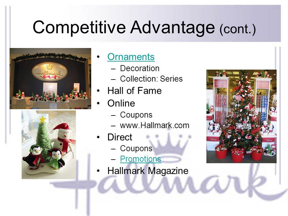 Competitive Advantage (cont.) Ornaments –Decoration –Collection: Series Hall of Fame Online –Coupons –www.Hallmark.com Direct –Coupons –PromotionsPromotions Hallmark Magazine