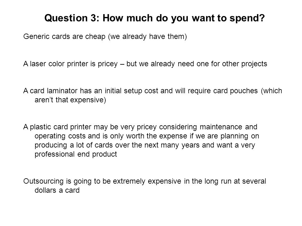 Question 3: How much do you want to spend? Generic cards are cheap (we already have them) A laser color printer is pricey – but we already need one fo
