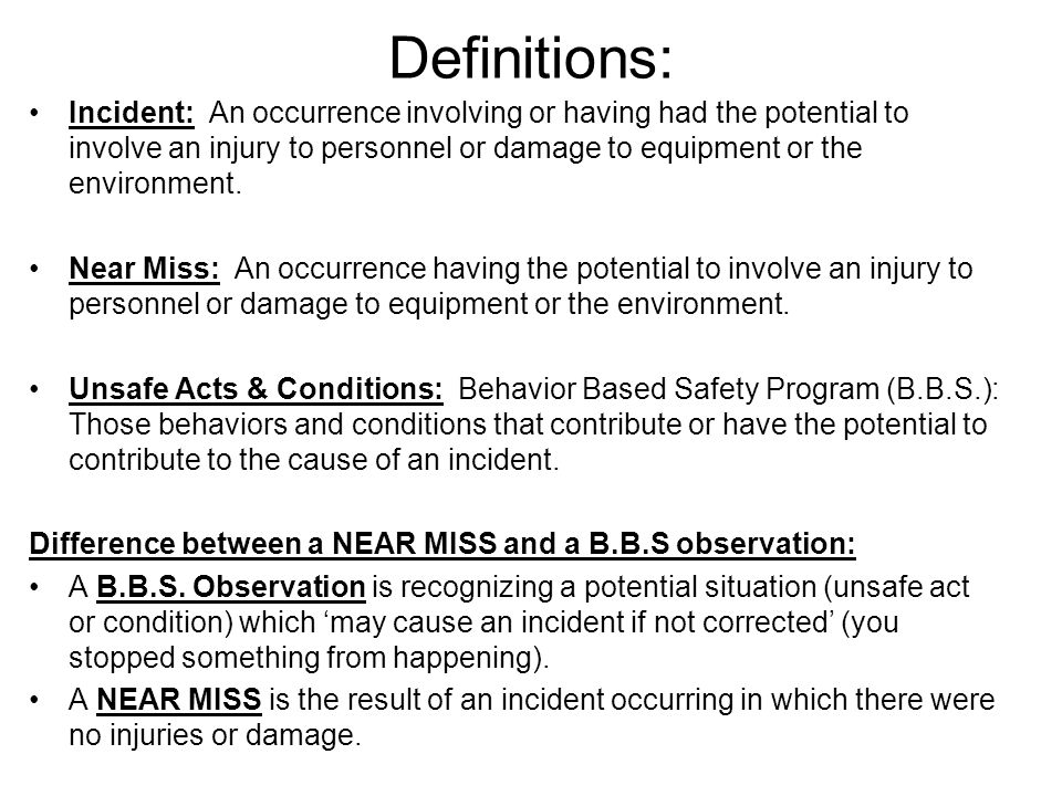Definitions: Incident: An occurrence involving or having had the potential to involve an injury to personnel or damage to equipment or the environment.