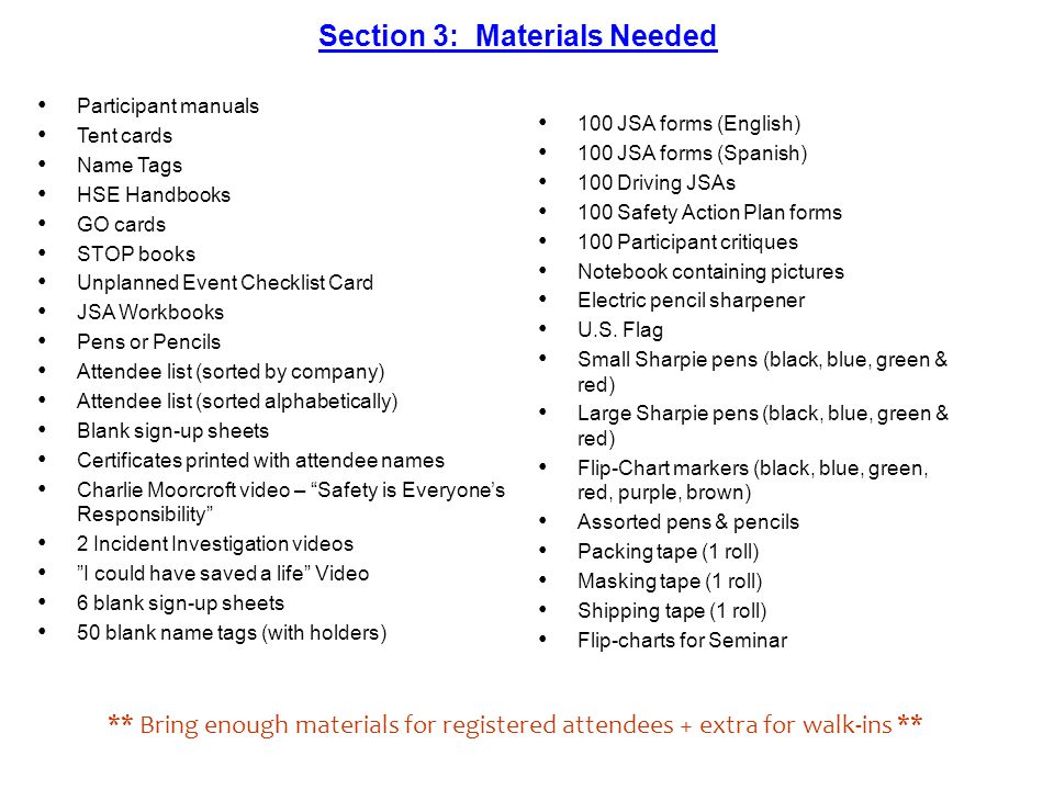Section 3: Materials Needed Participant manuals Tent cards Name Tags HSE Handbooks GO cards STOP books Unplanned Event Checklist Card JSA Workbooks Pens or Pencils Attendee list (sorted by company) Attendee list (sorted alphabetically) Blank sign-up sheets Certificates printed with attendee names Charlie Moorcroft video – Safety is Everyones Responsibility 2 Incident Investigation videos I could have saved a life Video 6 blank sign-up sheets 50 blank name tags (with holders) 100 JSA forms (English) 100 JSA forms (Spanish) 100 Driving JSAs 100 Safety Action Plan forms 100 Participant critiques Notebook containing pictures Electric pencil sharpener U.S.