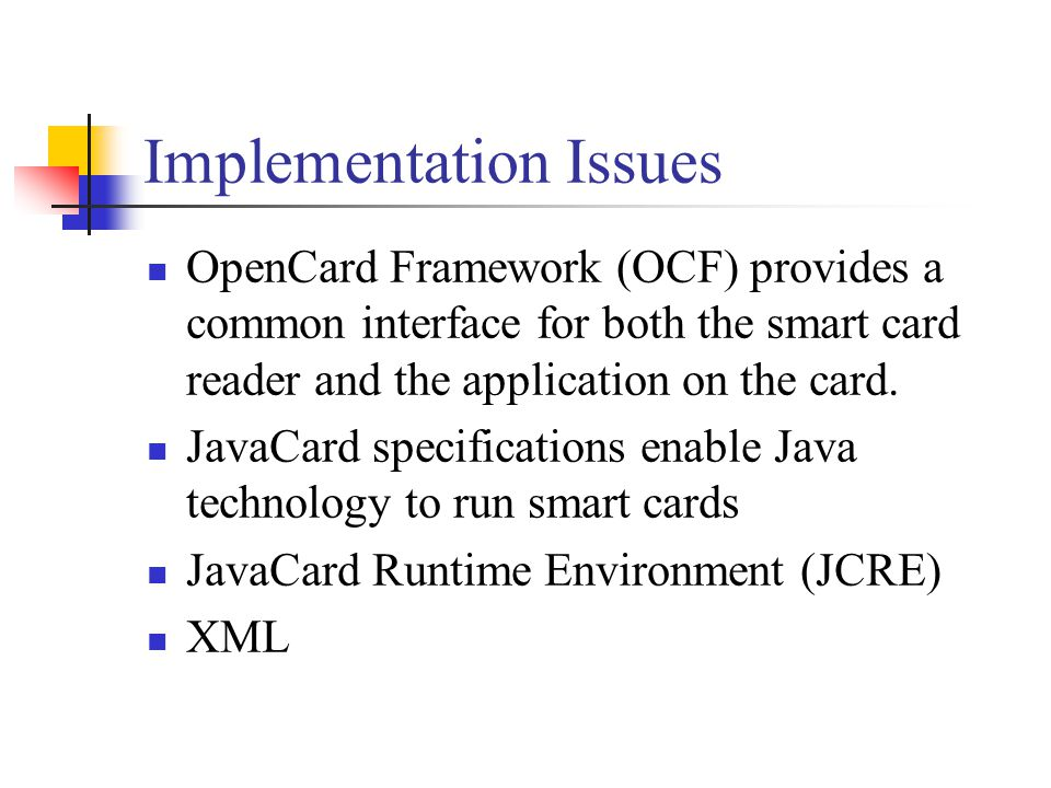 Implementation Issues OpenCard Framework (OCF) provides a common interface for both the smart card reader and the application on the card.