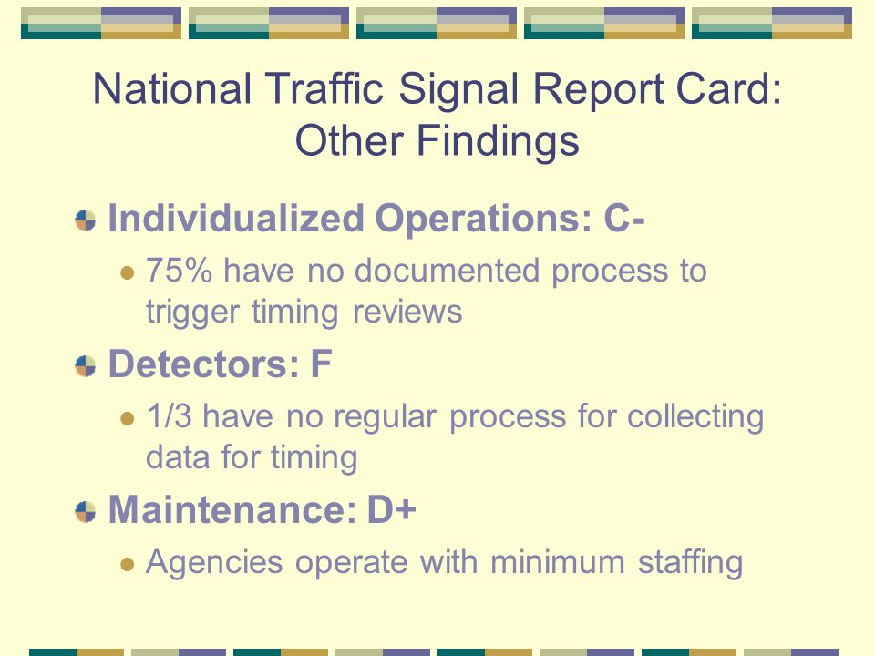 National Traffic Signal Report Card: Other Findings Individualized Operations: C- 75% have no documented process to trigger timing reviews Detectors: F 1/3 have no regular process for collecting data for timing Maintenance: D+ Agencies operate with minimum staffing
