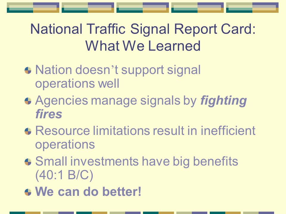 National Traffic Signal Report Card: What We Learned Nation doesn t support signal operations well Agencies manage signals by fighting fires Resource limitations result in inefficient operations Small investments have big benefits (40:1 B/C) We can do better!