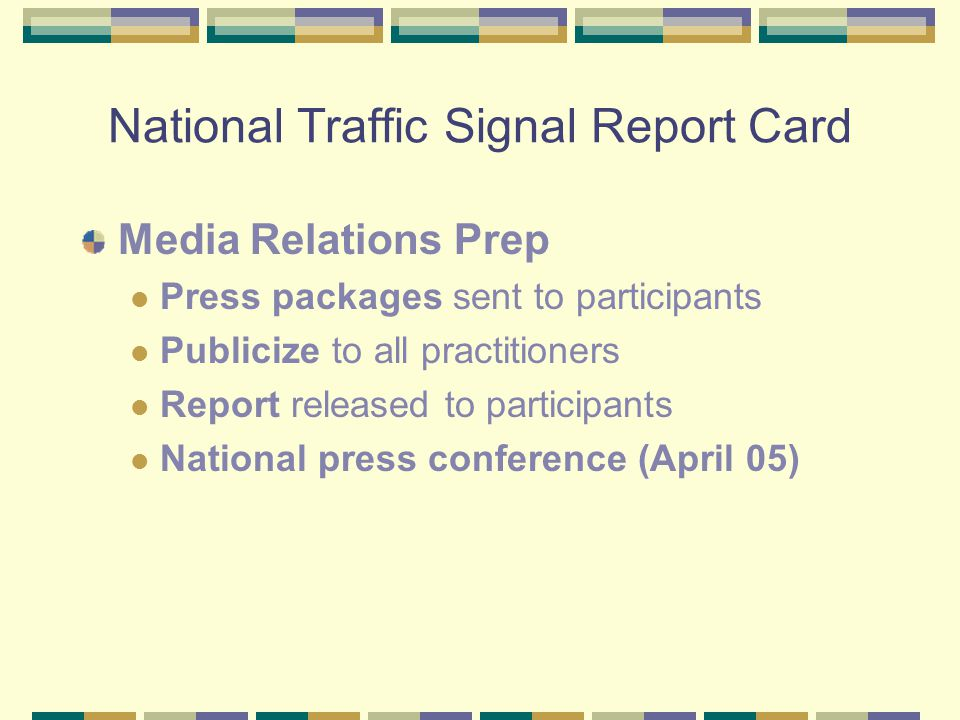 National Traffic Signal Report Card Media Relations Prep Press packages sent to participants Publicize to all practitioners Report released to participants National press conference (April 05)