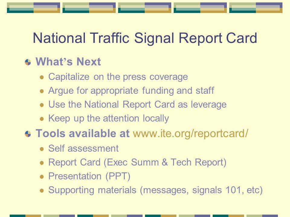 National Traffic Signal Report Card What s Next Capitalize on the press coverage Argue for appropriate funding and staff Use the National Report Card as leverage Keep up the attention locally Tools available at www.ite.org/reportcard/ Self assessment Report Card (Exec Summ & Tech Report) Presentation (PPT) Supporting materials (messages, signals 101, etc)