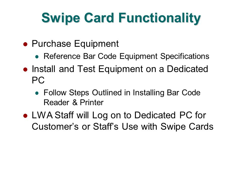 Swipe Card Functionality Purchase Equipment Reference Bar Code Equipment Specifications Install and Test Equipment on a Dedicated PC Follow Steps Outlined in Installing Bar Code Reader & Printer LWA Staff will Log on to Dedicated PC for Customers or Staffs Use with Swipe Cards