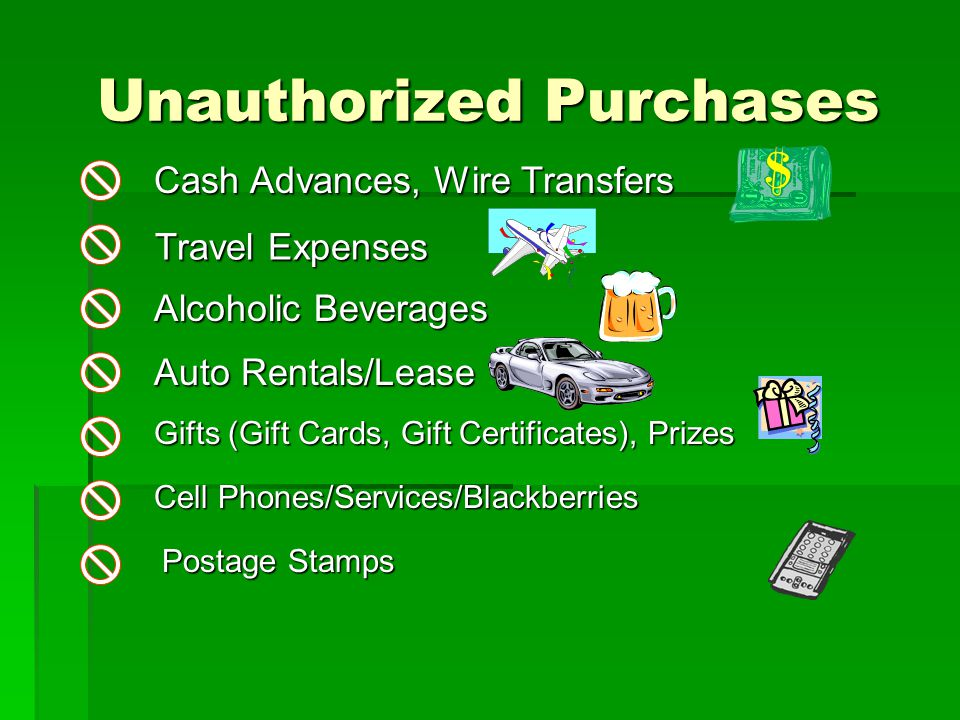 Unauthorized Purchases Unauthorized Purchases Travel Expenses Alcoholic Beverages Auto Rentals/Lease Cash Advances, Wire Transfers Gifts (Gift Cards, Gift Certificates), Prizes Cell Phones/Services/Blackberries Postage Stamps