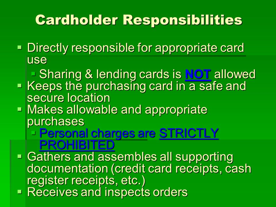 Cardholder Responsibilities Cardholder Responsibilities Directly responsible for appropriate card use Directly responsible for appropriate card use Sharing & lending cards is NOT allowed Sharing & lending cards is NOT allowed Keeps the purchasing card in a safe and secure location Keeps the purchasing card in a safe and secure location Makes allowable and appropriate purchases Makes allowable and appropriate purchases Personal charges are STRICTLY PROHIBITED Personal charges are STRICTLY PROHIBITED Gathers and assembles all supporting documentation (credit card receipts, cash register receipts, etc.) Gathers and assembles all supporting documentation (credit card receipts, cash register receipts, etc.) Receives and inspects orders Receives and inspects orders