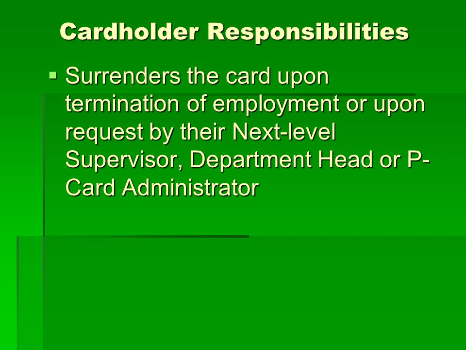 Cardholder Responsibilities Cardholder Responsibilities Surrenders the card upon termination of employment or upon request by their Next-level Supervisor, Department Head or P- Card Administrator Surrenders the card upon termination of employment or upon request by their Next-level Supervisor, Department Head or P- Card Administrator